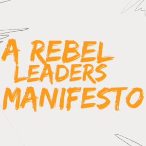 A Rebel Leaders Manifesto